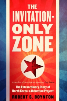 The Invitation-Only Zone : The Extraordinary Story of North Korea's Abduction Project, Hardback