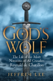 God's Wolf : The Life of the Most Notorious of All Crusaders, Reynald de Chatillon, Hardback Book