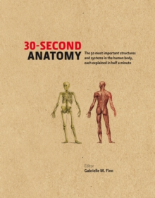 30-second Anatomy : The 50 Most Important Structures and Systems in the Human Body, Each Explained in Half a Minute, Hardback