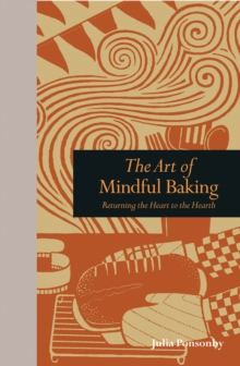The Art of Mindful Baking : Returning the Heart to the Hearth, Hardback