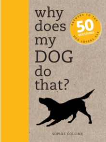 Why Does My Dog Do That? : Answers to the 50 Questions Dog Lovers Ask, Paperback