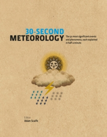 30-Second Meteorology : The 50 Most Significant Events and Phenomena, Each Explained in Half a Minute, Hardback
