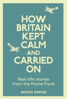 How Britain Kept Calm and Carried on : True Stories from the Home Front, Hardback
