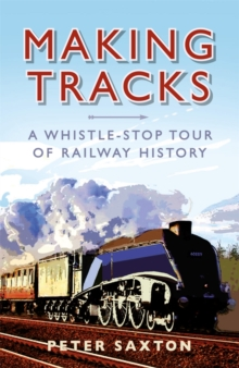 Making Tracks : A Whistle-Stop Tour Through Railway History, Hardback