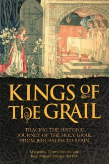 The Kings of the Grail : Tracing the Historic Journey of the Holy Grail from Jerusalem to Spain, Hardback