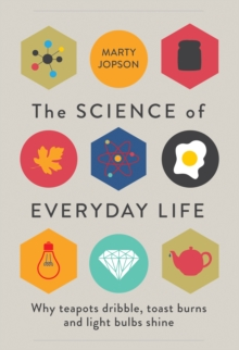 The Science of Everyday Life : Why Teapots Dribble, Toast Burns and Light Bulbs Shine, Hardback