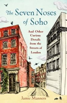 The Seven Noses of Soho : And 191 Other Curious Details from the Streets of London, Hardback Book