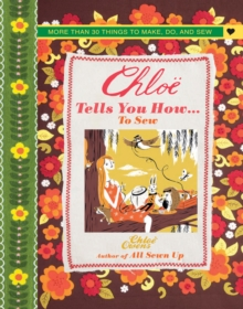 Chloe Tells You How ... to Sew : More Than 30 Things to Make, Do, and Sew, Hardback
