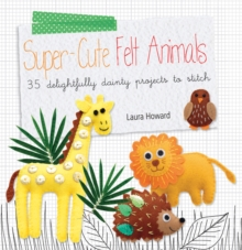 Super-Cute Felt Animals : 35 Delightfully Dainty Projects to Stitch, Paperback