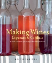 Making Wines, Liqueurs & Cordials : 101 Delicious Recipes Using Natural Ingredients, Paperback