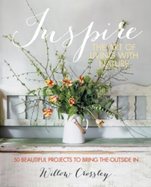 Inspire - The Art of Living with Nature : 50 beautiful projects to bring the outside in, Hardback