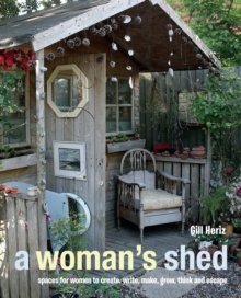 A Woman's Shed : Spaces for Women to Create, Write, Make, Grow, Think, and Escape, Hardback Book