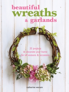 Beautiful Wreaths and Garlands : 35 Projects to Decorate Your Home for All Seasons & Occasions, Paperback