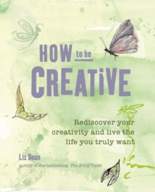 How to be Creative : Rediscover Your Inner Creativity and Live the Life You Truly Want, Paperback