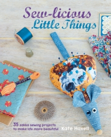 Sew-Licious Little Things : 35 Zakka Sewing Projects to Make Life More Beautiful, Hardback