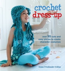 Crochet Dress-Up : Over 35 Cute and Easy Pieces to Create Character Costumes, Paperback