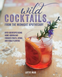Wild Cocktails from the Midnight Apothecary : Over 100 Recipes Using Home-Grown and Foraged Fruits, Herbs, and Edible Flowers, Hardback Book