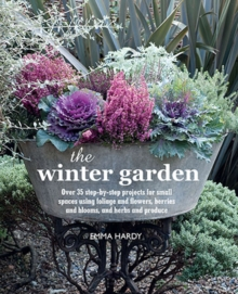The Winter Garden : Over 35 Step-by-Step Projects for Small Spaces Using Foliage and Flowers, Berries and Blooms, and Herbs and Produce, Hardback