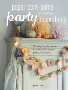 Paper Pom-Poms and Other Party Decorations : 35 Step-by-Step Projects to Make with Tissue, Paper, and Card, Paperback
