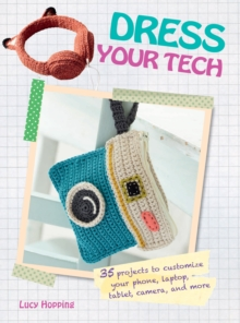 Dress Your Tech : 35 Projects to Customize Your Phone, Laptop, Tablet, Camera, and More, Paperback