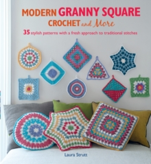 Modern Granny Square Crochet and More : 35 Stylish Patterns with a Fresh Approach to Traditional Stitches, Paperback