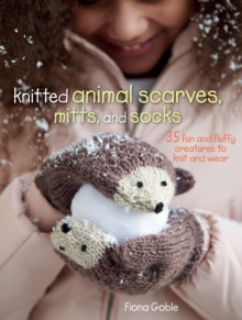 Knitted Animal Scarves, Mitts, and Socks : 35 Fun and Fluffy Creatures to Knit and Wear, Paperback
