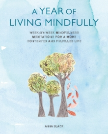 A Year of Living Mindfully : Week-by-Week Mindfulness Meditations for a More Contented and Fulfilled Life, Paperback