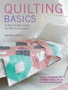 Quilting Basics : A Step-by-Step Course for First-Time Quilters, Paperback