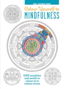 Colour Yourself to Mindfulness : 100 Mandalas and Motifs to Colour in to Reduce Stress, Hardback