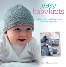 Easy Baby Knits : Clothes, Toys, and Accessories for 0-3 Year Olds, Paperback Book