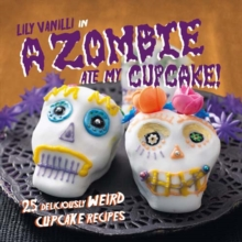 A Zombie Ate My Cupcake! : 25 Deliciously Weird Cupcake Recipes for Halloween and Other Spooky Occasions, Hardback