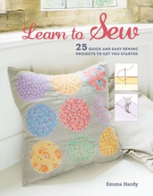 Learn to Sew : 25 Quick and Easy Sewing Projects to Get You Started, Paperback Book