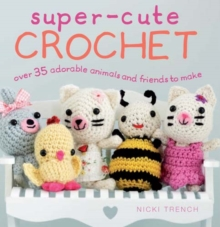 Super-Cute Crochet : Over 35 Adorable Amigurumi Creatures to Make, Paperback