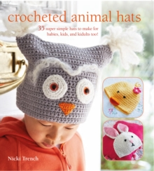 Crocheted Animal Hats : 35 Super Simple Hats to Make for Babies, Kids and the Young at Heart, Paperback Book