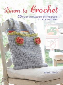 Learn to Crochet : 25 Quick and Easy Crochet Projects to Get You Started, Paperback Book