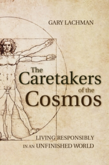 The Caretakers of the Cosmos : Living Responsibly in an Unfinished World, Paperback Book