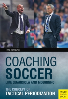 Coaching Soccer Like Guardiola and Mourinho : The Concept of Tactical Periodization, Paperback