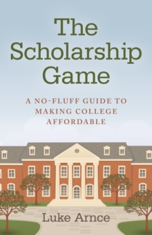 The Scholarship Game : A No-Fluff Guide To Making College Affordable, EPUB