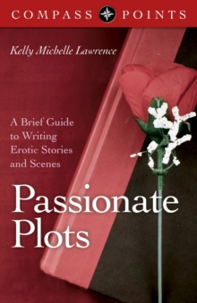 Compass Points - Passionate Plots : A Brief Guide to Writing Erotic Stories and Scenes, Paperback Book