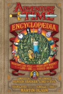 The Adventure Time Encyclopaedia : Inhabitants, Lore, Spells, and Ancient Crypt Warnings of the Land of Ooo, Hardback Book