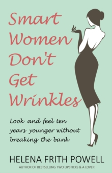 Smart Women Don't Get Wrinkles : Look and Feel Ten Years Younger Without Breaking the Bank, Hardback