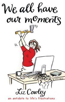 We All Have Our Moments : An Antidote to Life's Frustrations, Hardback