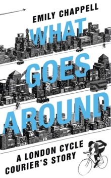 What Goes Around : A London Cycle Courier's Story, Paperback