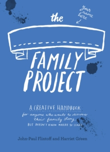 The Family Project : A Creative Handbook for Anyone Who Wants to Discover Their Family Story - But Doesn't Know Where to Start, Paperback Book