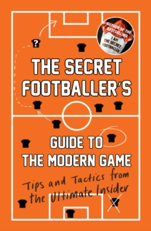 The Secret Footballer's Guide to the Modern Game : Tips and Tactics from the Ultimate Insider, Paperback