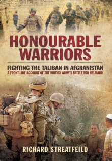Honourable Warriors : Fighting the Taliban in Afghanistan - A Front-Line Account of the British Army's Battle for Helmand, Hardback Book