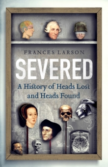 Severed : A History of Heads Lost and Heads Found, Hardback