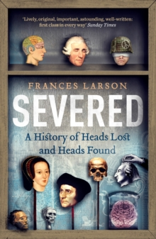 Severed : A History of Heads Lost and Heads Found, Paperback Book