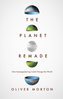 The Planet Remade : The Challenge of Imagining Deliberate Climate Change, Hardback