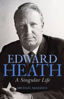Edward Heath : A Singular Life, Hardback Book